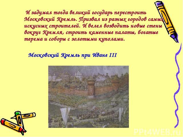 И задумал тогда великий государь перестроить Московский Кремль. Призвал из разных городов самых искусных строителей. И велел возводить новые стены вокруг Кремля, строить каменные палаты, богатые терема и соборы с золотыми куполами. Московский Кремль…
