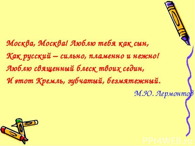 Москва, Москва! Люблю тебя как сын, Как русский – сильно, пламенно и нежно! Люблю священный блеск твоих седин, И этот Кремль, зубчатый, безмятежный. М.Ю. Лермонтов