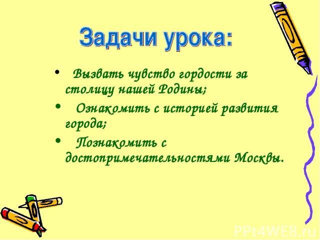 Вызвать чувство гордости за столицу нашей Родины; Ознакомить с историей развития города; Познакомить с достопримечательностями Москвы.