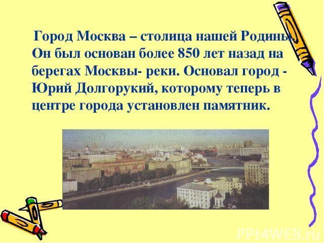 Город Москва – столица нашей Родины. Он был основан более 850 лет назад на берегах Москвы- реки. Основал город - Юрий Долгорукий, которому теперь в центре города установлен памятник.