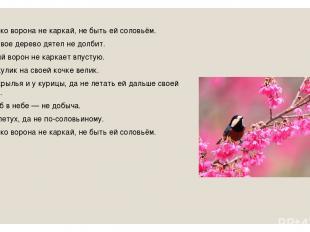 Сколько ворона не каркай, не быть ей соловьём. Здоровое дерево дятел не долбит.
