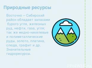 Природные ресурсы Восточно – Сибирский район обладает запасами бурого угля, желе