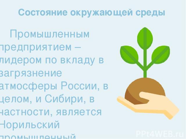 Промышленным предприятием – лидером по вкладу в загрязнение атмосферы России, в целом, и Сибири, в частности, является Норильский промышленный комплекс. Каждый год Норильский никель выпускает в атмосферу Красноярского Заполярья свыше 2000000 тонн ди…