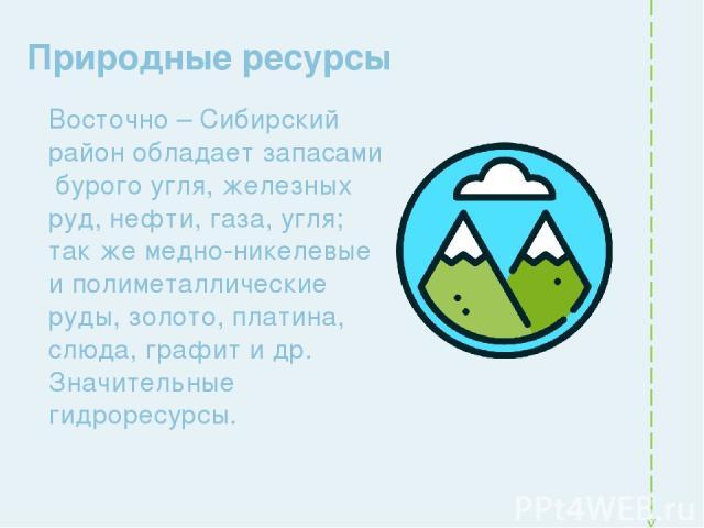Природные ресурсы Восточно – Сибирский район обладает запасами бурого угля, железных руд, нефти, газа, угля; так же медно-никелевые и полиметаллические руды, золото, платина, слюда, графит и др. Значительные гидроресурсы.