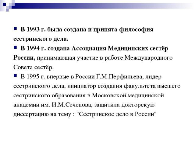 В 1993 г. была создана и принята философия сестринского дела. В 1994 г. создана Ассоциация Медицинских сестёр России, принимающая участие в работе Международного Совета сестёр. В 1995 г. впервые в России Г.М.Перфильева, лидер сестринского дела, иниц…
