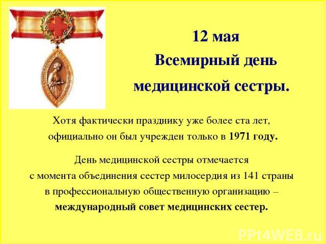 12 мая Всемирный день медицинской сестры. Хотя фактически празднику уже более ста лет, официально он был учрежден только в 1971 году. День медицинской сестры отмечается с момента объединения сестер милосердия из 141 страны в профессиональную обществ…