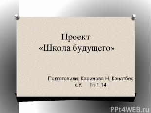 Проект «Школа будущего» Подготовили: Каримова Н. Канатбек к.У. Гп-1 14