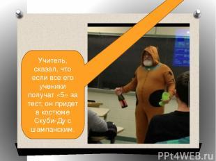 Учитель, сказал, что если все его ученики получат «5» за тест, он придет в костю