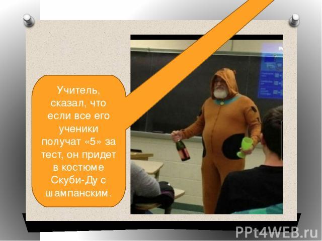 Учитель, сказал, что если все его ученики получат «5» за тест, он придет в костюме Скуби-Ду с шампанским.