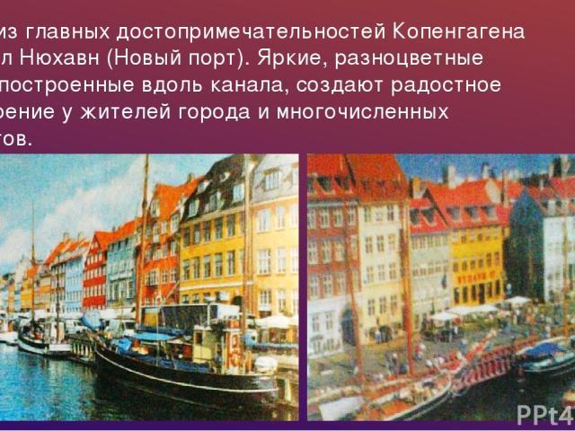 Одна из главных достопримечательностей Копенгагена – канал Нюхавн (Новый порт). Яркие, разноцветные дома, построенные вдоль канала, создают радостное настроение у жителей города и многочисленных туристов.