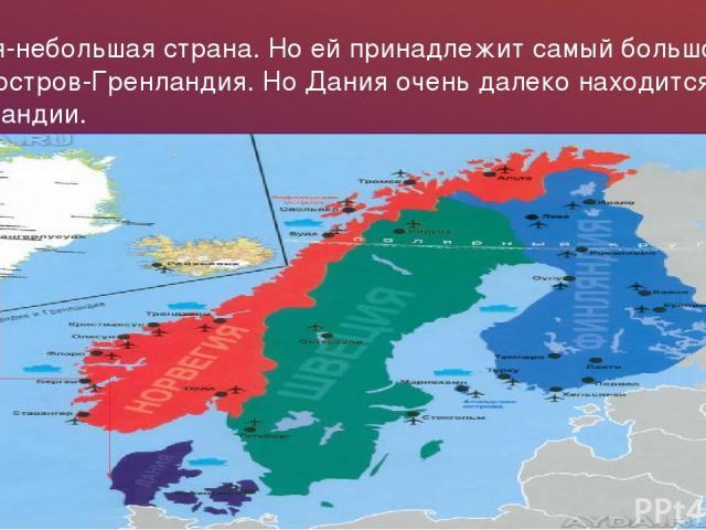 Дания-небольшая страна. Но ей принадлежит самый большой в мире остров-Гренландия. Но Дания очень далеко находится от Гренландии.