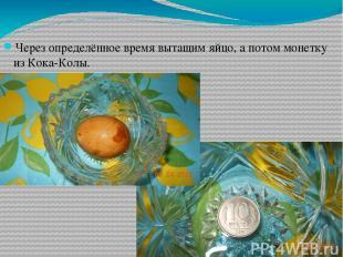 Через определённое время вытащим яйцо, а потом монетку из Кока-Колы.