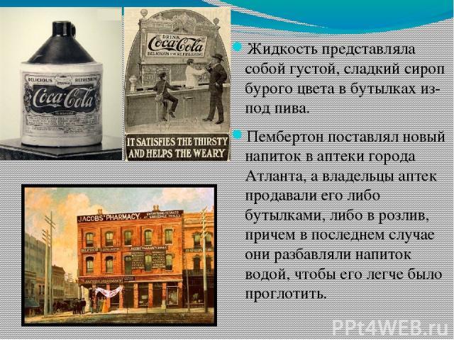 Жидкость представляла собой густой, сладкий сироп бурого цвета в бутылках из-под пива. Пембертон поставлял новый напиток в аптеки города Атланта, а владельцы аптек продавали его либо бутылками, либо в розлив, причем в последнем случае они разбавляли…