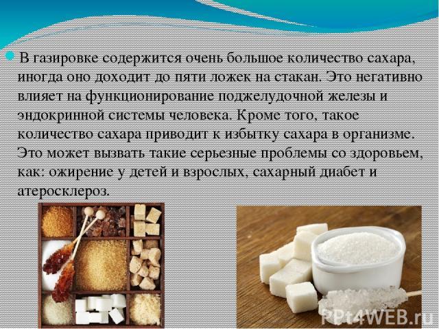 В газировке содержится очень большое количество сахара, иногда оно доходит до пяти ложек на стакан. Это негативно влияет на функционирование поджелудочной железы и эндокринной системы человека. Кроме того, такое количество сахара приводит к избытку …