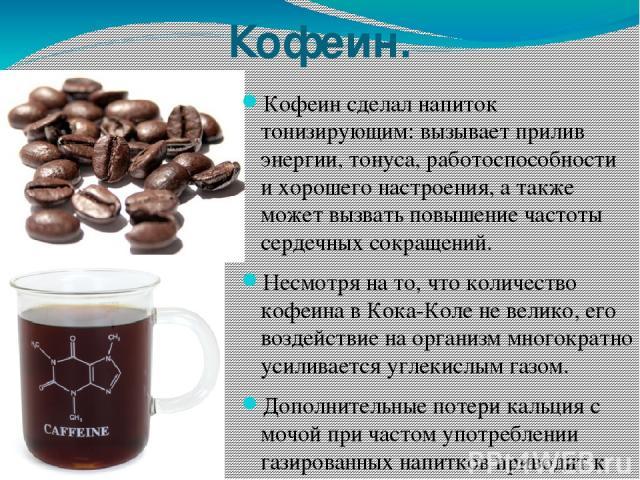Кофеин. Кофеин сделал напиток тонизирующим: вызывает прилив энергии, тонуса, работоспособности и хорошего настроения, а также может вызвать повышение частоты сердечных сокращений. Несмотря на то, что количество кофеина в Кока-Коле не велико, его воз…