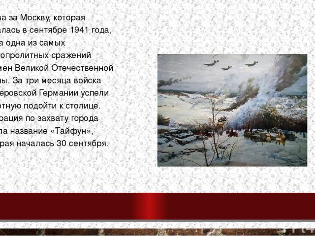 Битва за Москву, которая началась в сентябре 1941 года, была одна из самых кровопролитных сражений времен Великой Отечественной войны. За три месяца войска гитлеровской Германии успели вплотную подойти к столице. Операция по захвату города имела наз…