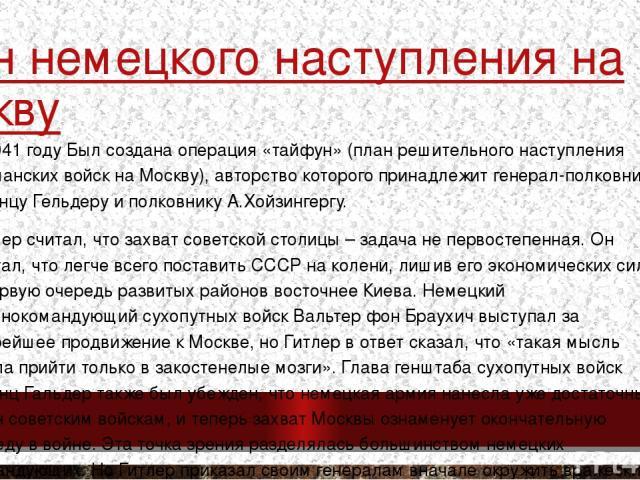 План немецкого наступления на Москву В 1941 году Был создана операция «тайфун» (план решительного наступления германских войск на Москву), авторство которого принадлежит генерал-полковнику Францу Гельдеру и полковнику А.Хойзингергу. Гитлер считал, ч…