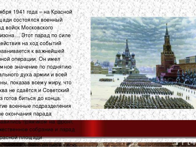 7 ноября 1941 года – на Красной площади состоялся военный парад войск Московского гарнизона… Этот парад по силе воздействия на ход событий приравнивается к важнейшей военной операции. Он имел огромное значение по поднятию морального духа армии и все…