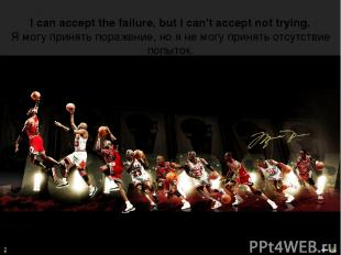 I can accept the failure, but I can't accept not trying. Я могу принять поражени