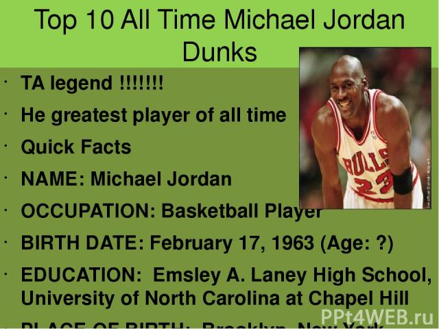 Top 10 All Time Michael Jordan Dunks TA legend !!!!!!! He greatest player of all time Quick Facts NAME: Michael Jordan OCCUPATION: Basketball Player BIRTH DATE: February 17, 1963 (Age: ?) EDUCATION: Emsley A. Laney High School, University of North C…