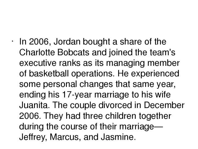 In 2006, Jordan bought a share of the Charlotte Bobcats and joined the team's executive ranks as its managing member of basketball operations. He experienced some personal changes that same year, ending his 17-year marriage to his wife Juanita. The …