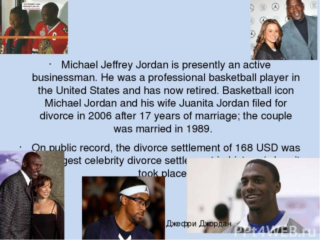 Michael Jeffrey Jordan is presently an active businessman. He was a professional basketball player in the United States and has now retired. Basketball icon Michael Jordan and his wife Juanita Jordan filed for divorce in 2006 after 17 years of marri…