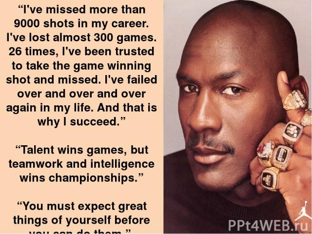 """I've missed more than 9000 shots in my career. I've lost almost 300 games. 26 times, I've been trusted to take the game winning shot and missed. I've failed over and over and over again in my life. And that is why I succeed."" ""Talent wins games, bu…"
