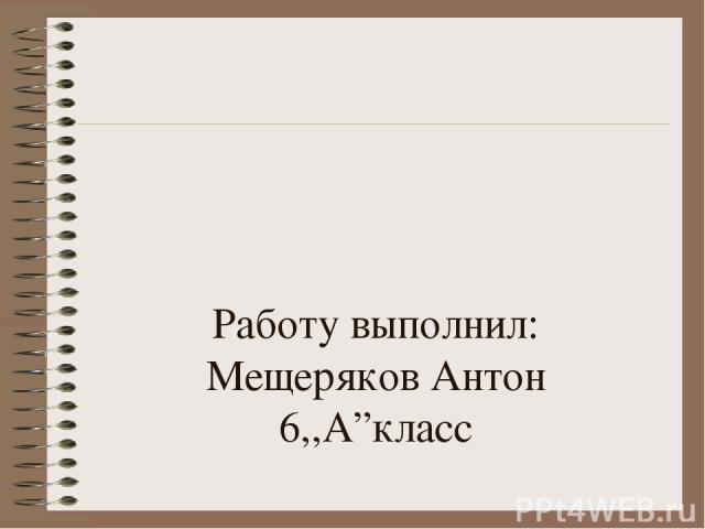 """Работу выполнил: Мещеряков Антон 6,,А""""класс"""