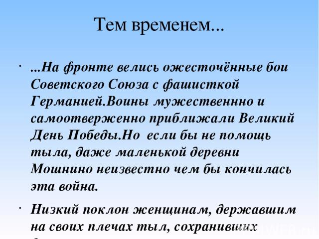 Тем временем... ...На фронте велись ожесточённые бои Советского Союза с фашисткой Германией.Воины мужественнно и самоотверженно приближали Великий День Победы.Но если бы не помощь тыла, даже маленькой деревни Мошнино неизвестно чем бы кончилась эта …