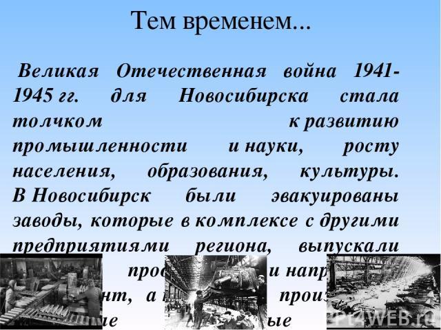 Тем временем... Великая Отечественная война 1941-1945гг. для Новосибирска стала толчком кразвитию промышленности инауки, росту населения, образования, культуры. ВНовосибирск были эвакуированы заводы, которые вкомплексе сдругими предприятиями …