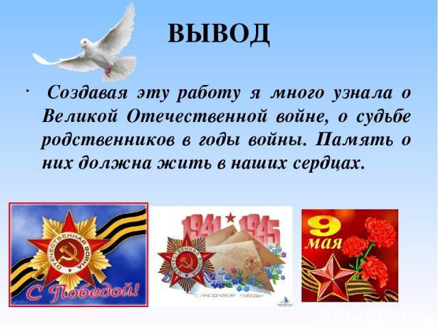 ВЫВОД Создавая эту работу я много узнала о Великой Отечественной войне, о судьбе родственников в годы войны. Память о них должна жить в наших сердцах.