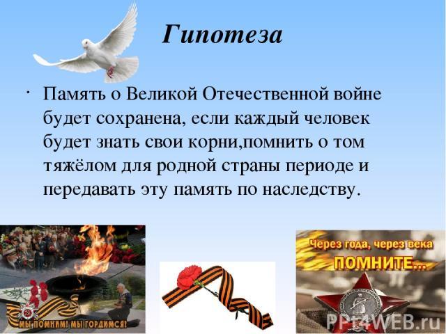 Гипотеза Память о Великой Отечественной войне будет сохранена, если каждый человек будет знать свои корни,помнить о том тяжёлом для родной страны периоде и передавать эту память по наследству.