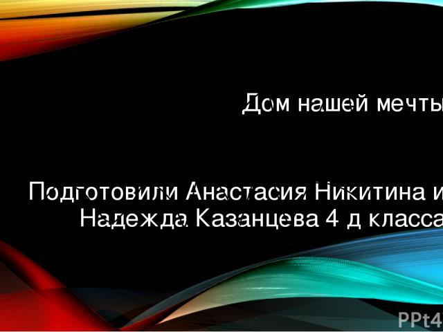 Дом нашей мечты Подготовили Анастасия Никитина и Надежда Казанцева 4 д класса
