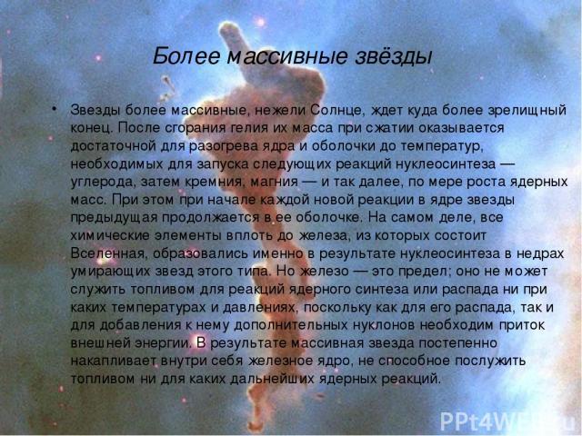 Более массивные звёзды Звезды более массивные, нежели Солнце, ждет куда более зрелищный конец. После сгорания гелия их масса при сжатии оказывается достаточной для разогрева ядра и оболочки до температур, необходимых для запуска следующих реакций ну…