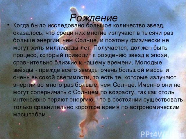 Рождение Когда было исследовано большое количество звезд, оказалось, что среди них многие излучают в тысячи раз больше энергии, чем Солнце, и поэтому физически не могут жить миллиарды лет. Получается, должен быть процесс, который приводит к рождению…