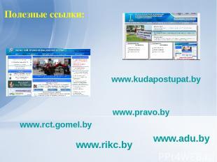 Полезные ссылки: www.adu.by www.rikc.by www.kudapostupat.by www.rct.gomel.by www