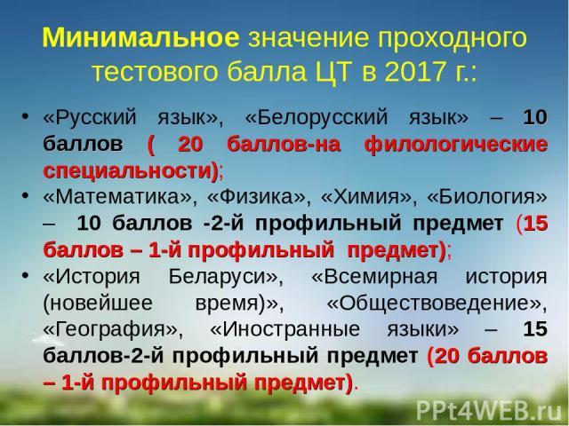 Минимальное значение проходного тестового балла ЦТ в 2017 г.: «Русский язык», «Белорусский язык» – 10 баллов ( 20 баллов-на филологические специальности); «Математика», «Физика», «Химия», «Биология» – 10 баллов -2-й профильный предмет (15 баллов – 1…