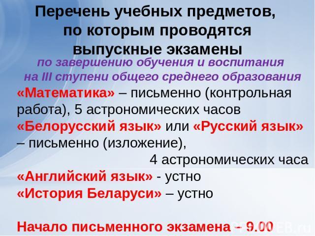 Перечень учебных предметов, по которым проводятся выпускные экзамены по завершению обучения и воспитания на III ступени общего среднего образования «Математика» – письменно (контрольная работа), 5 астрономических часов «Белорусский язык» или «Русски…