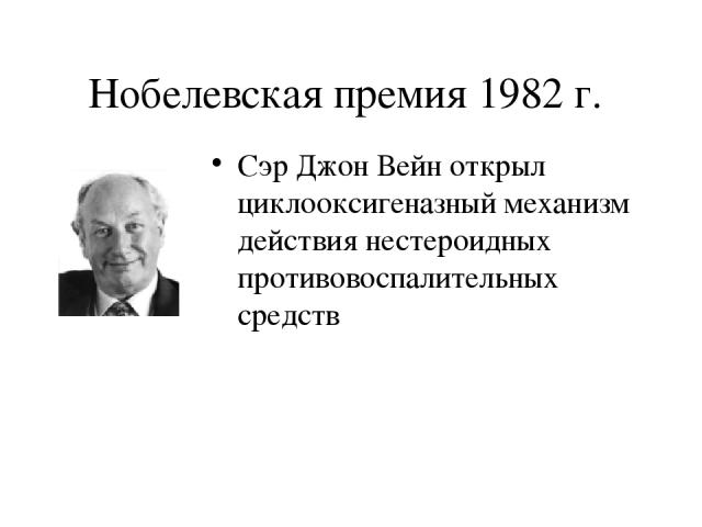 Нобелевская премия 1982 г. Сэр Джон Вейн открыл циклооксигеназный механизм действия нестероидных противовоспалительных средств