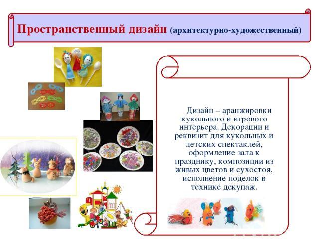 Дизайн – аранжировки кукольного и игрового интерьера. Декорации и реквизит для кукольных и детских спектаклей, оформление зала к празднику, композиции из живых цветов и сухостоя, исполнение поделок в технике декупаж. Пространственный дизайн (архитек…