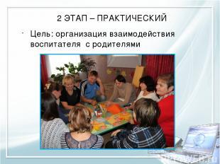 2 ЭТАП – ПРАКТИЧЕСКИЙ Цель: организация взаимодействия воспитателя с родителями