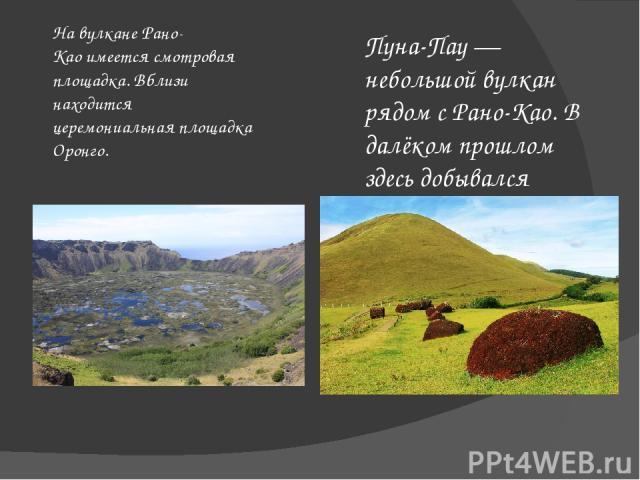 Пуна-Пау— небольшой вулкан рядом с Рано-Као. В далёком прошлом здесь добывался камень красного цвета, из которого изготавливали «головные уборы» для местных моаи. На вулканеРано-Каоимеется смотровая площадка. Вблизи находится церемониальная площа…