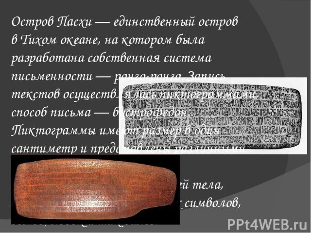 Остров Пасхи— единственный остров вТихом океане, на котором была разработана собственная система письменности—ронго-ронго. Запись текстов осуществляласьпиктограммами, способ письма—бустрофедон. Пиктограммы имеют размер в один сантиметр и пред…
