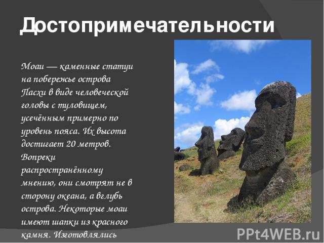 Достопримечательности Моаи— каменные статуи на побережье острова Пасхи в виде человеческой головы с туловищем, усечённым примерно по уровень пояса. Их высота достигает 20 метров. Вопреки распространённому мнению, они смотрят не в сторону океана, а …