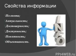 Свойства информации Полнота; Актуальность; Достоверность; Доступность; Понятност