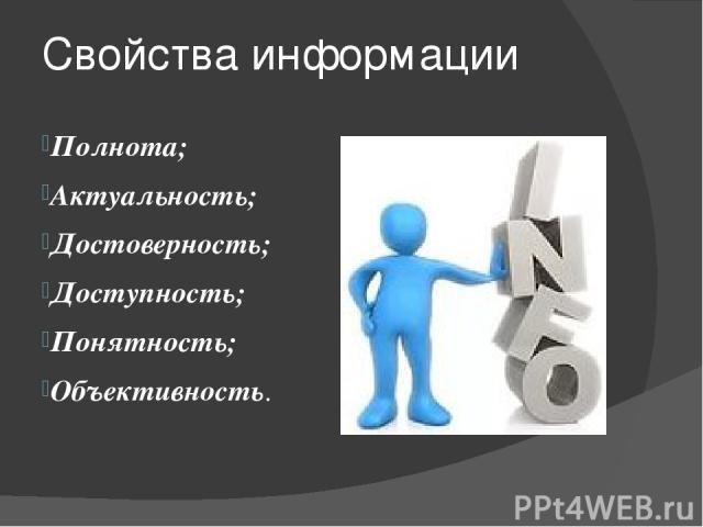 Свойства информации Полнота; Актуальность; Достоверность; Доступность; Понятность; Объективность. полнота — свойство информации исчерпывающе (для данного потребителя) характеризовать отображаемый объект или процесс; актуальность— способность информа…