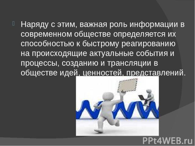 Наряду с этим, важная роль информации в современном обществе определяется их способностью к быстрому реагированию на происходящие актуальные события и процессы, созданию и трансляции в обществе идей, ценностей, представлений.