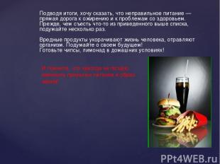 Подводя итоги, хочу сказать, что неправильное питание— прямая дорога к ожирению