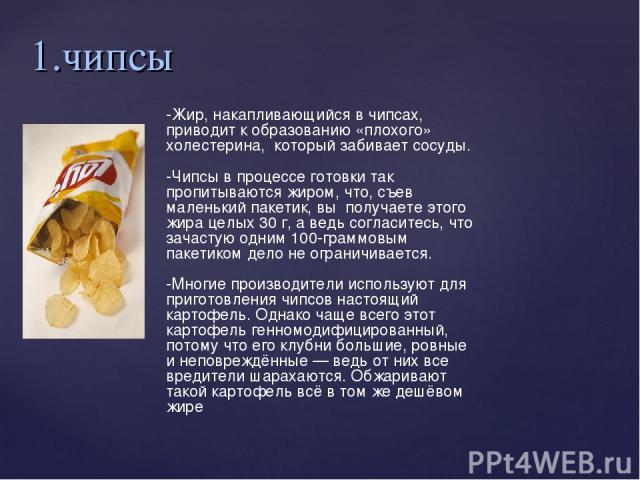 1.чипсы -Жир, накапливающийся в чипсах, приводит к образованию «плохого» холестерина, который забивает сосуды. -Чипсы в процессе готовки так пропитываются жиром, что, съев маленький пакетик, вы получаете этого жира целых 30 г, а ведь согласитесь, …