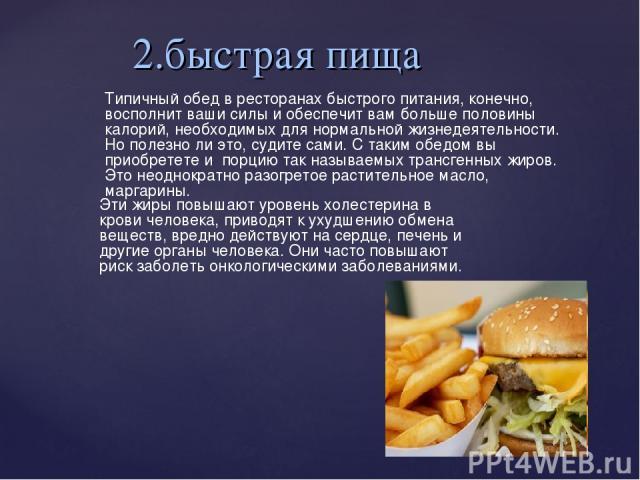2.быстрая пища Типичный обед в ресторанах быстрого питания, конечно, восполнит ваши силы и обеспечит вам больше половины калорий, необходимых для нормальной жизнедеятельности. Но полезно ли это, судите сами. С таким обедом вы приобретете и порцию т…